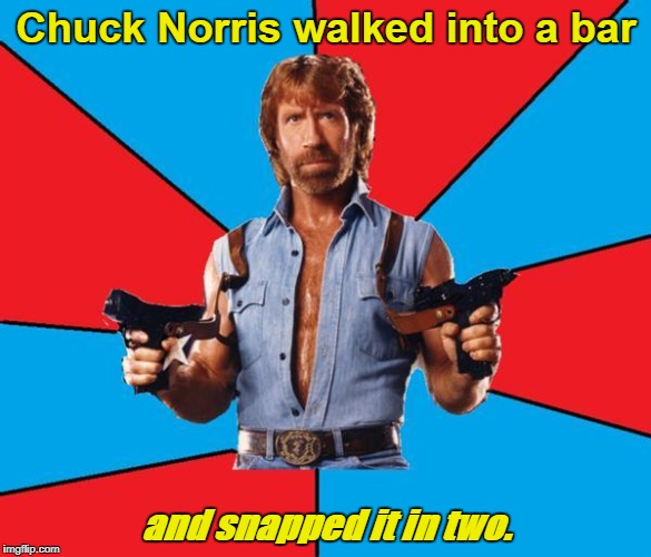 Chuck Norris With Guns |  Chuck Norris walked into a bar; and snapped it in two. | image tagged in memes,chuck norris with guns,chuck norris | made w/ Imgflip meme maker