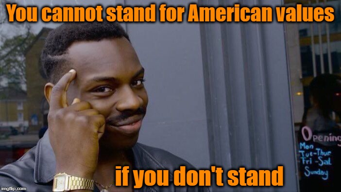 Roll Safe Think About It Meme | You cannot stand for American values if you don't stand | image tagged in memes,roll safe think about it | made w/ Imgflip meme maker