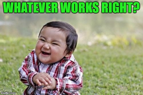 Evil Toddler Meme | WHATEVER WORKS RIGHT? | image tagged in memes,evil toddler | made w/ Imgflip meme maker