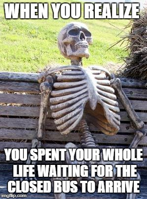 Waiting Skeleton Meme | WHEN YOU REALIZE YOU SPENT YOUR WHOLE LIFE WAITING FOR THE CLOSED BUS TO ARRIVE | image tagged in memes,waiting skeleton | made w/ Imgflip meme maker