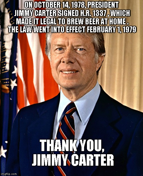 ON OCTOBER 14, 1978, PRESIDENT JIMMY CARTER SIGNED H.R. 1337 , WHICH MADE IT LEGAL TO BREW BEER AT HOME . THE LAW WENT INTO EFFECT FEBRUARY  | image tagged in jimmy carter | made w/ Imgflip meme maker