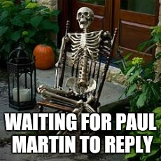 WAITING FOR PAUL MARTIN TO REPLY | image tagged in skeleton in chair | made w/ Imgflip meme maker