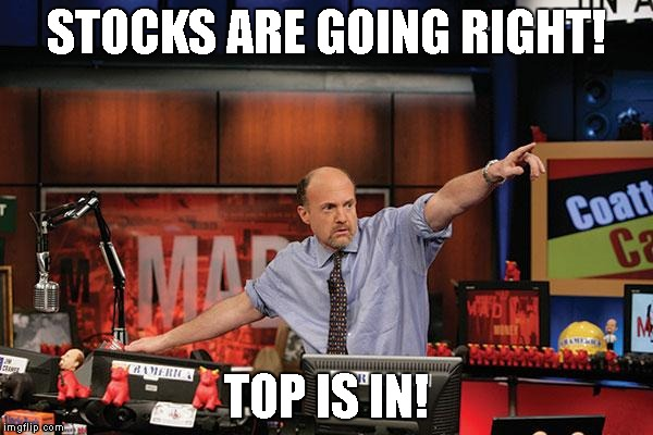 Mad Money Jim Cramer Meme |  STOCKS ARE GOING RIGHT! TOP IS IN! | image tagged in memes,mad money jim cramer | made w/ Imgflip meme maker