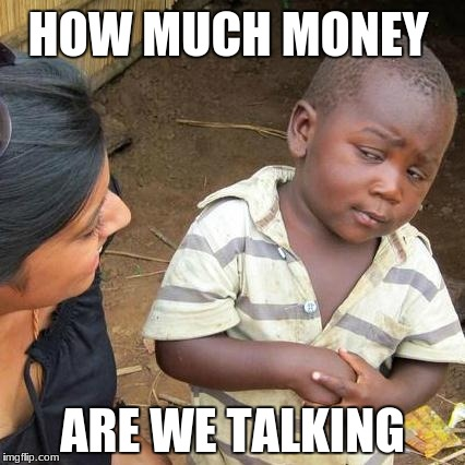 Third World Skeptical Kid Meme | HOW MUCH MONEY ARE WE TALKING | image tagged in memes,third world skeptical kid | made w/ Imgflip meme maker