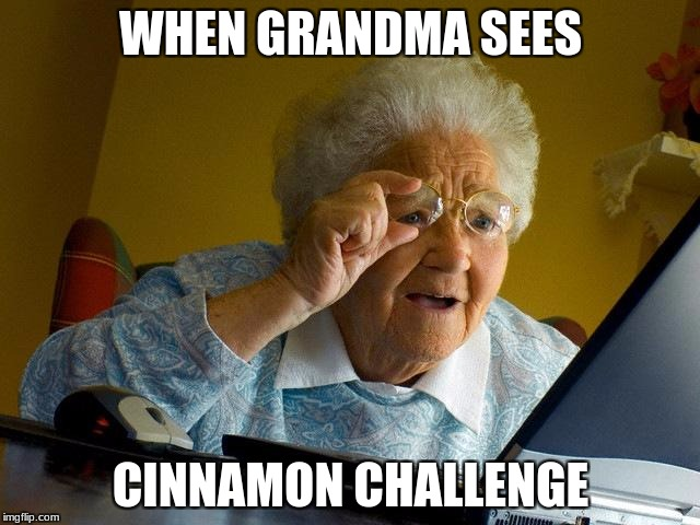 Grandma Finds The Internet Meme | WHEN GRANDMA SEES CINNAMON CHALLENGE | image tagged in memes,grandma finds the internet | made w/ Imgflip meme maker