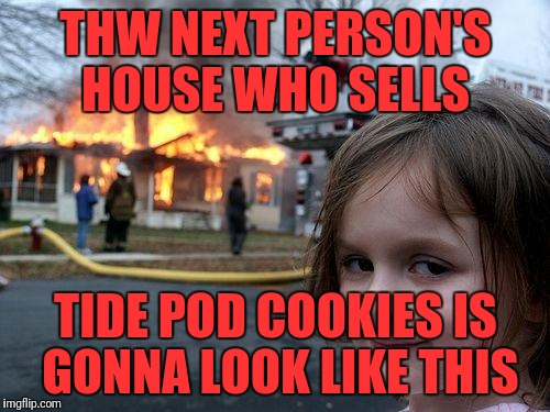 Disaster Girl Meme | THW NEXT PERSON'S HOUSE WHO SELLS TIDE POD COOKIES IS GONNA LOOK LIKE THIS | image tagged in memes,disaster girl | made w/ Imgflip meme maker