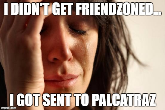 First World Problems Meme | I DIDN'T GET FRIENDZONED... I GOT SENT TO PALCATRAZ | image tagged in memes,first world problems | made w/ Imgflip meme maker