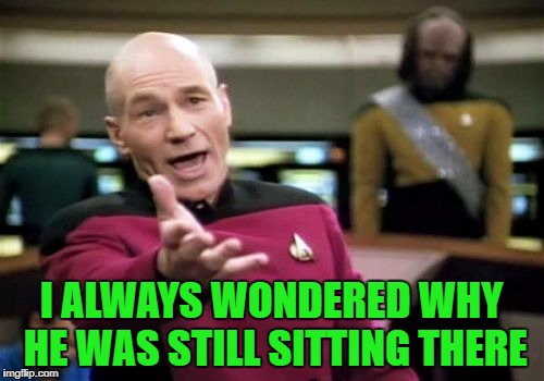 Picard Wtf Meme | I ALWAYS WONDERED WHY HE WAS STILL SITTING THERE | image tagged in memes,picard wtf | made w/ Imgflip meme maker
