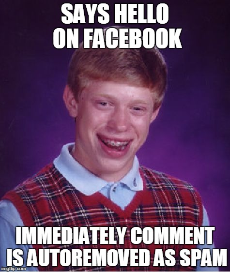 Bad Luck Brian Meme | SAYS HELLO ON FACEBOOK IMMEDIATELY COMMENT IS AUTOREMOVED AS SPAM | image tagged in memes,bad luck brian | made w/ Imgflip meme maker