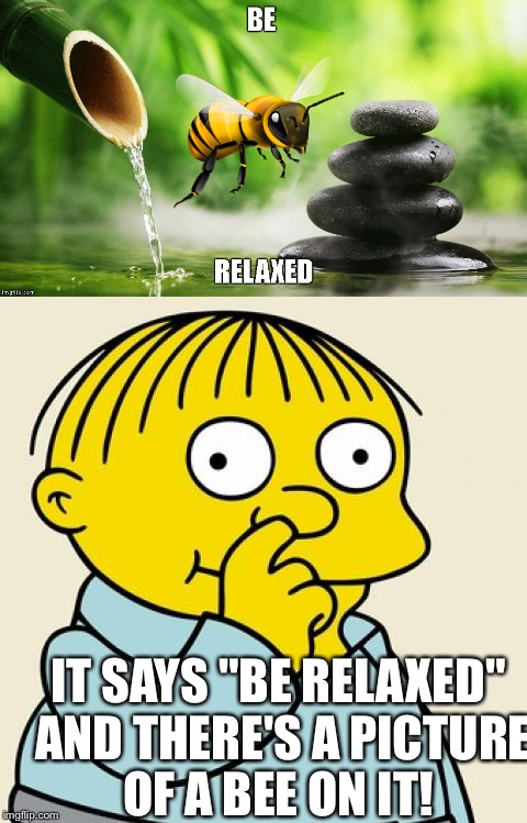 "IT SAYS ""BE RELAXED"" AND THERE'S A PICTURE OF A BEE ON IT! 