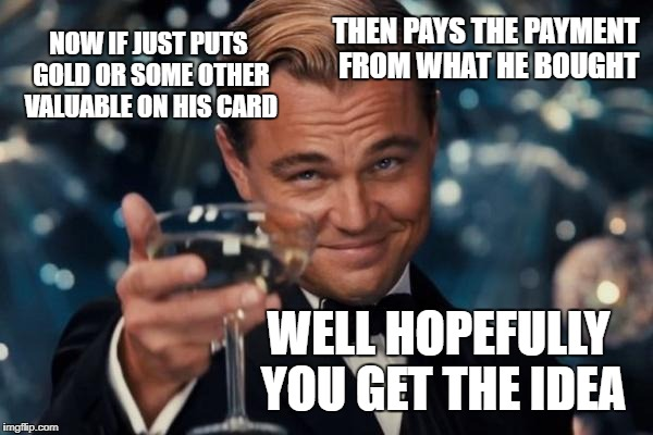 Leonardo Dicaprio Cheers Meme | NOW IF JUST PUTS GOLD OR SOME OTHER VALUABLE ON HIS CARD THEN PAYS THE PAYMENT FROM WHAT HE BOUGHT WELL HOPEFULLY YOU GET THE IDEA | image tagged in memes,leonardo dicaprio cheers | made w/ Imgflip meme maker