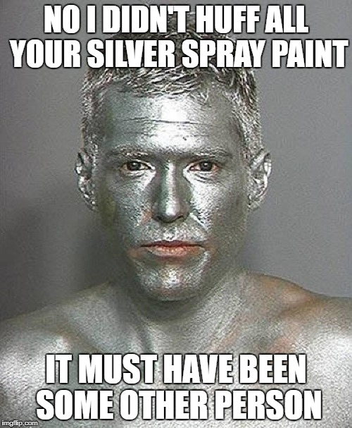 The tin-man | NO I DIDN'T HUFF ALL YOUR SILVER SPRAY PAINT IT MUST HAVE BEEN SOME OTHER PERSON | image tagged in funny memes,silver,huffer | made w/ Imgflip meme maker