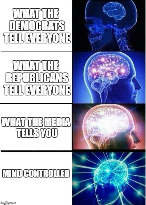 Expanding Brain Meme | WHAT THE DEMOCRATS TELL EVERYONE WHAT THE REPUBLICANS TELL EVERYONE WHAT THE MEDIA TELLS YOU MIND CONTROLLED | image tagged in memes,expanding brain | made w/ Imgflip meme maker