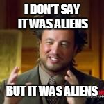 I DON'T SAY IT WAS ALIENS BUT IT WAS ALIENS | made w/ Imgflip meme maker