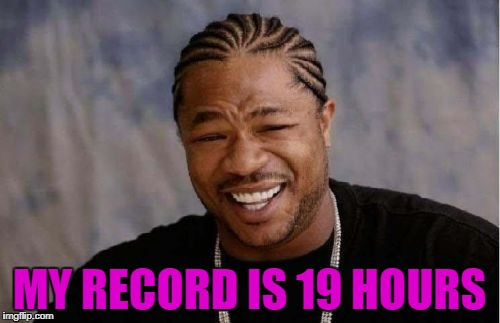 Yo Dawg Heard You Meme | MY RECORD IS 19 HOURS | image tagged in memes,yo dawg heard you | made w/ Imgflip meme maker