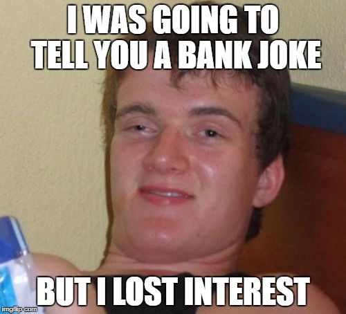 BANK | I WAS GOING TO TELL YOU A BANK JOKE BUT I LOST INTEREST | image tagged in memes,10 guy | made w/ Imgflip meme maker