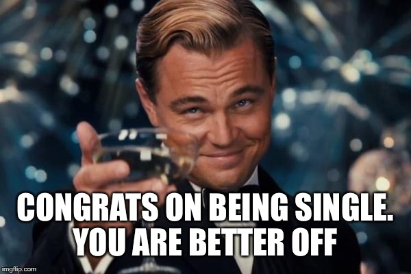 Leonardo Dicaprio Cheers Meme | CONGRATS ON BEING SINGLE. YOU ARE BETTER OFF | image tagged in memes,leonardo dicaprio cheers | made w/ Imgflip meme maker