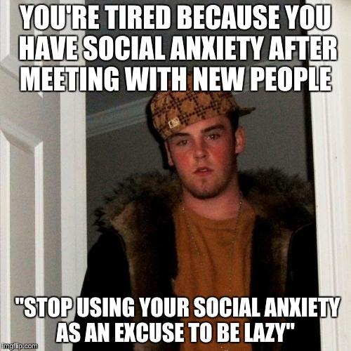 "Scumbag Steve Meme | YOU'RE TIRED BECAUSE YOU HAVE SOCIAL ANXIETY AFTER MEETING WITH NEW PEOPLE ""STOP USING YOUR SOCIAL ANXIETY AS AN EXCUSE TO BE LAZY"" 