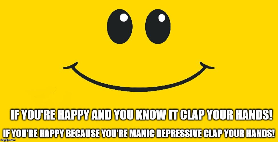 Smiley Face | IF YOU'RE HAPPY AND YOU KNOW IT CLAP YOUR HANDS! IF YOU'RE HAPPY BECAUSE YOU'RE MANIC DEPRESSIVE CLAP YOUR HANDS! | image tagged in smiley face,humor,depression | made w/ Imgflip meme maker