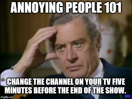 Gonna Killem Dead. lol | ANNOYING PEOPLE 101 JMR CHANGE THE CHANNEL ON YOUR TV FIVE MINUTES BEFORE THE END OF THE SHOW. | image tagged in annoyed,101,tv show,television | made w/ Imgflip meme maker