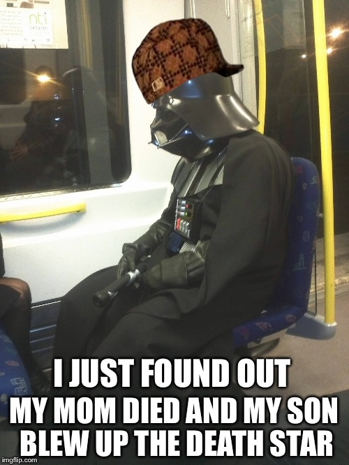 Sad Darth Vader | I JUST FOUND OUT MY MOM DIED AND MY SON BLEW UP THE DEATH STAR | image tagged in sad darth vader,scumbag | made w/ Imgflip meme maker
