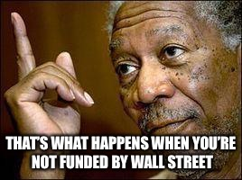 THAT'S WHAT HAPPENS WHEN YOU'RE NOT FUNDED BY WALL STREET | made w/ Imgflip meme maker