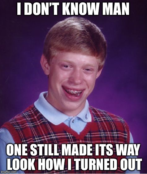 Bad Luck Brian Meme | I DON'T KNOW MAN ONE STILL MADE ITS WAY LOOK HOW I TURNED OUT | image tagged in memes,bad luck brian | made w/ Imgflip meme maker