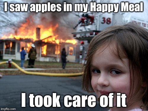Disaster Girl Meme | I saw apples in my Happy Meal I took care of it | image tagged in memes,disaster girl | made w/ Imgflip meme maker