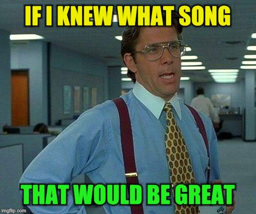 That Would Be Great Meme | IF I KNEW WHAT SONG THAT WOULD BE GREAT | image tagged in memes,that would be great | made w/ Imgflip meme maker