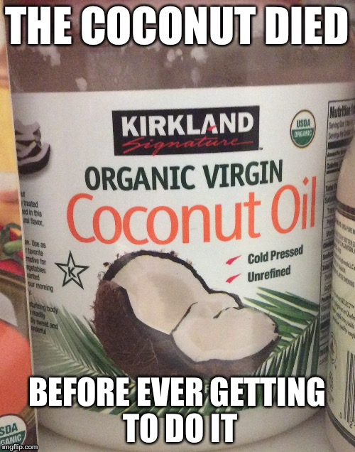 I feel bad for this coconut... | THE COCONUT DIED BEFORE EVER GETTING TO DO IT | image tagged in rip,coconut,coconuts,virgin,virginity,sad | made w/ Imgflip meme maker
