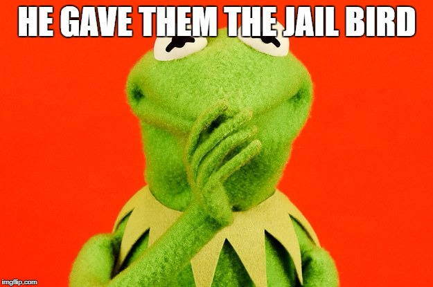 HE GAVE THEM THE JAIL BIRD | made w/ Imgflip meme maker