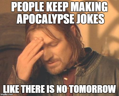 Frustrated Boromir Meme | PEOPLE KEEP MAKING APOCALYPSE JOKES LIKE THERE IS NO TOMORROW | image tagged in memes,frustrated boromir | made w/ Imgflip meme maker