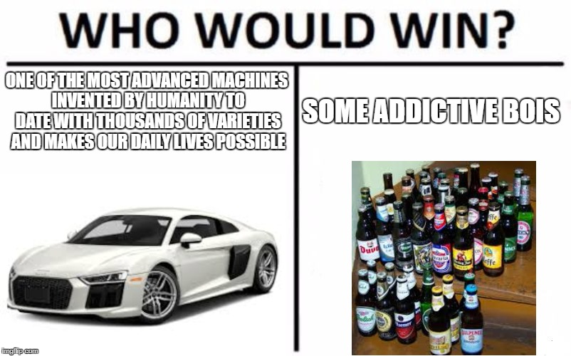 please dont drink and look at memes and drive! | ONE OF THE MOST ADVANCED MACHINES INVENTED BY HUMANITY TO DATE WITH THOUSANDS OF VARIETIES AND MAKES OUR DAILY LIVES POSSIBLE SOME ADDICTIVE | image tagged in memes,who would win,cars,drunk driving | made w/ Imgflip meme maker