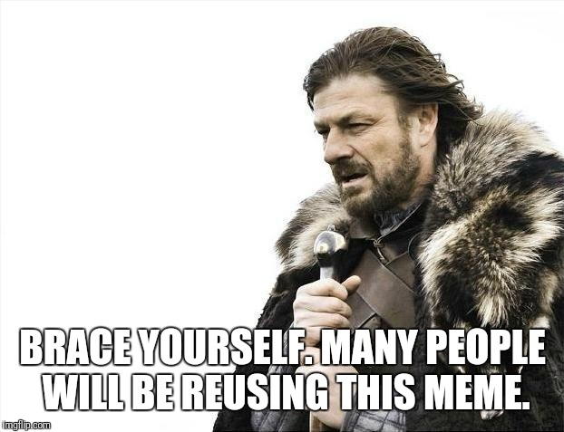 Brace Yourselves X is Coming Meme | BRACE YOURSELF. MANY PEOPLE WILL BE REUSING THIS MEME. | image tagged in memes,brace yourselves x is coming | made w/ Imgflip meme maker