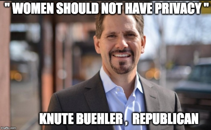 """ WOMEN SHOULD NOT HAVE PRIVACY "" KNUTE BUEHLER ,  REPUBLICAN 