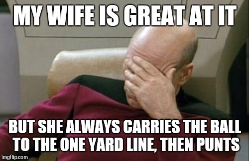 Captain Picard Facepalm Meme | MY WIFE IS GREAT AT IT BUT SHE ALWAYS CARRIES THE BALL TO THE ONE YARD LINE, THEN PUNTS | image tagged in memes,captain picard facepalm | made w/ Imgflip meme maker