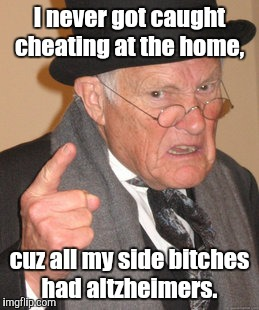 Back In My Day Meme | I never got caught cheating at the home, cuz all my side b**ches had altzheimers. | image tagged in memes,back in my day | made w/ Imgflip meme maker