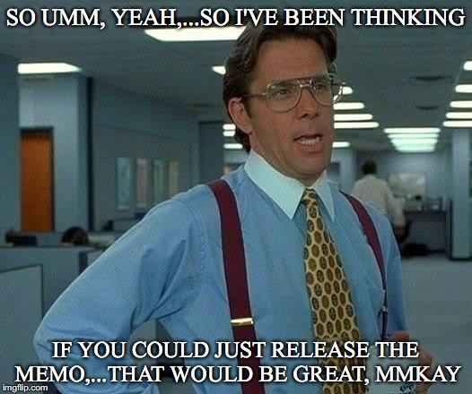 That Would Be Great Meme | SO UMM, YEAH,...SO I'VE BEEN THINKING IF YOU COULD JUST RELEASE THE MEMO,...THAT WOULD BE GREAT, MMKAY | image tagged in memes,that would be great,corruption,release the memo,todays watergate,democrat lies | made w/ Imgflip meme maker