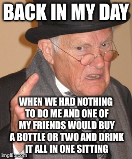 BACK IN MY DAY WHEN WE HAD NOTHING TO DO ME AND ONE OF MY FRIENDS WOULD BUY A BOTTLE OR TWO AND DRINK IT ALL IN ONE SITTING | made w/ Imgflip meme maker