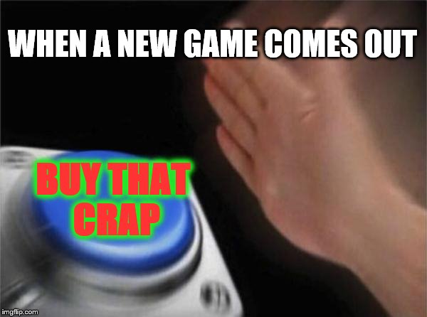 When I have enough money to buy games | WHEN A NEW GAME COMES OUT BUY THAT CRAP | image tagged in memes,blank nut button | made w/ Imgflip meme maker