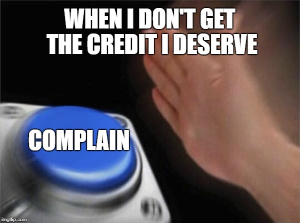 Blank Nut Button Meme | WHEN I DON'T GET THE CREDIT I DESERVE COMPLAIN | image tagged in memes,blank nut button | made w/ Imgflip meme maker