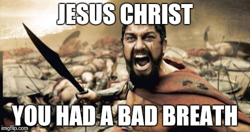 Sparta Leonidas Meme | JESUS CHRIST YOU HAD A BAD BREATH | image tagged in memes,sparta leonidas | made w/ Imgflip meme maker