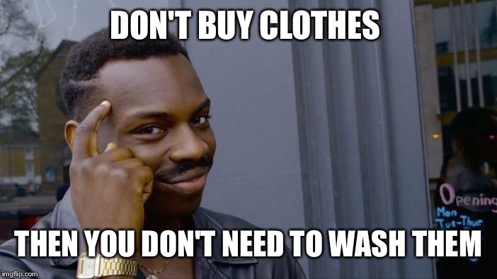 Roll Safe Think About It Meme | DON'T BUY CLOTHES THEN YOU DON'T NEED TO WASH THEM | image tagged in memes,roll safe think about it | made w/ Imgflip meme maker