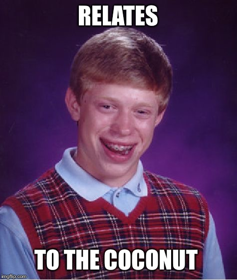 Bad Luck Brian Meme | RELATES TO THE COCONUT | image tagged in memes,bad luck brian | made w/ Imgflip meme maker