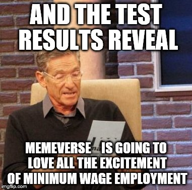 Maury Lie Detector Meme | AND THE TEST RESULTS REVEAL MEMEVERSE_ IS GOING TO LOVE ALL THE EXCITEMENT OF MINIMUM WAGE EMPLOYMENT | image tagged in memes,maury lie detector | made w/ Imgflip meme maker
