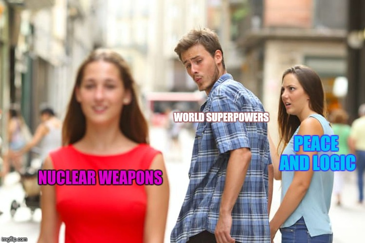 2018 in a nutshell. | NUCLEAR WEAPONS WORLD SUPERPOWERS PEACE AND LOGIC | image tagged in memes,distracted boyfriend,nuclear war | made w/ Imgflip meme maker