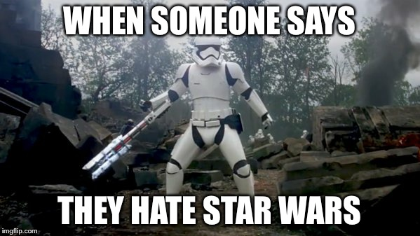 WHEN SOMEONE SAYS THEY HATE STAR WARS | image tagged in tr-8r star wars | made w/ Imgflip meme maker