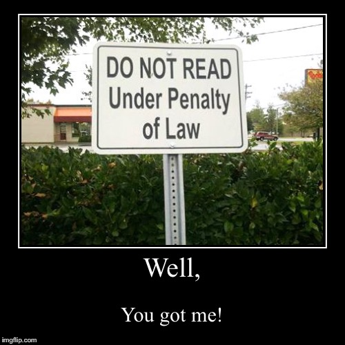 Do not read this title, or else! | Well, | You got me! | image tagged in funny,demotivationals,funny signs,dont look | made w/ Imgflip demotivational maker