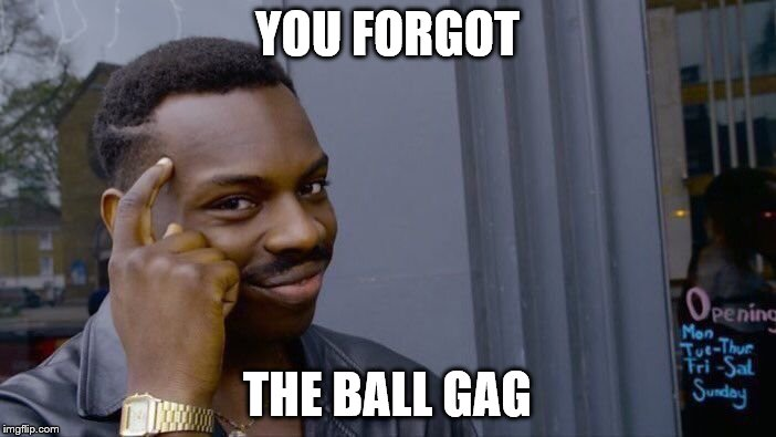 Roll Safe Think About It Meme | YOU FORGOT THE BALL GAG | image tagged in memes,roll safe think about it | made w/ Imgflip meme maker