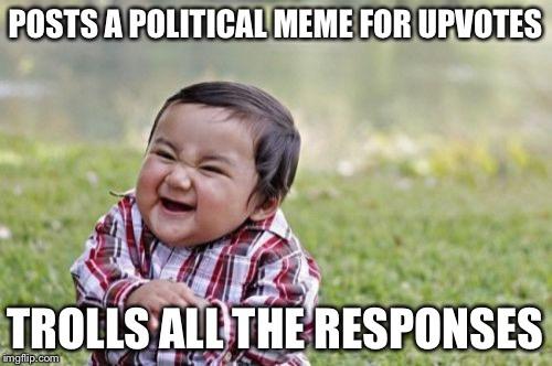 This is how it's done these days | POSTS A POLITICAL MEME FOR UPVOTES TROLLS ALL THE RESPONSES | image tagged in memes,evil toddler,politics,troll | made w/ Imgflip meme maker